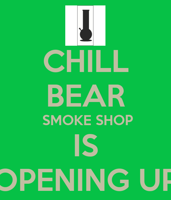 CHILL BEAR  SMOKE SHOP IS OPENING UP