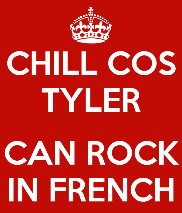 CHILL COS TYLER  CAN ROCK IN FRENCH
