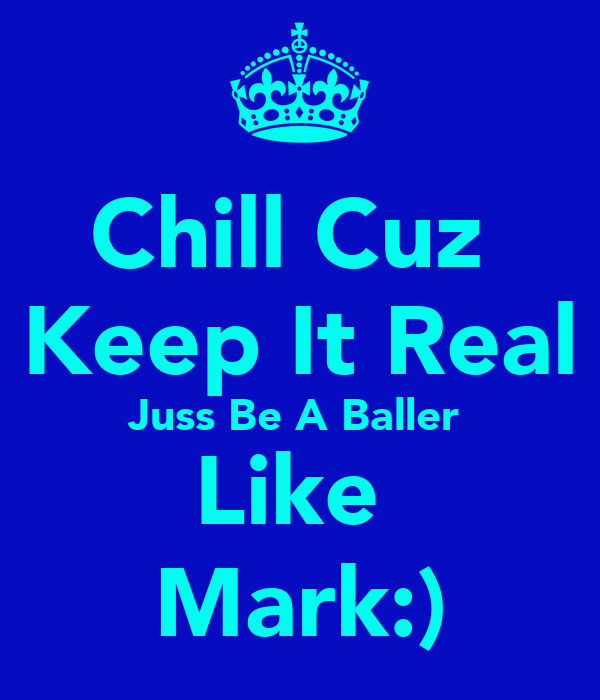 Chill Cuz  Keep It Real Juss Be A Baller  Like  Mark:)