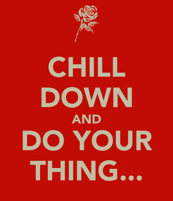 CHILL DOWN AND DO YOUR THING...