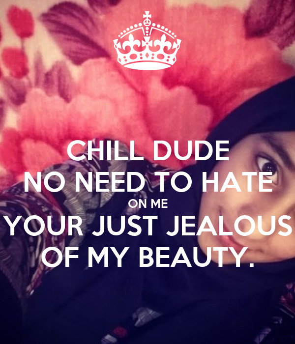 CHILL DUDE NO NEED TO HATE ON ME YOUR JUST JEALOUS OF MY BEAUTY.