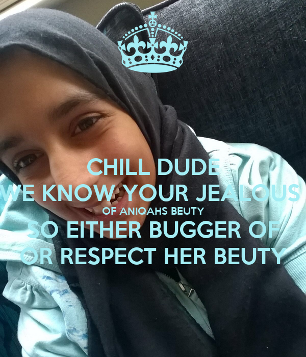 CHILL DUDE WE KNOW YOUR JEALOUS  OF ANIQAHS BEUTY SO EITHER BUGGER OF OR RESPECT HER BEUTY