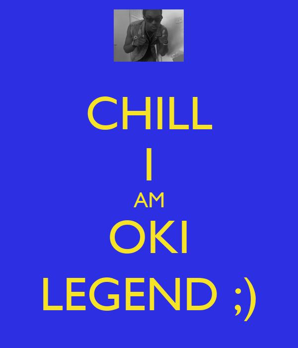 CHILL I AM OKI LEGEND ;)