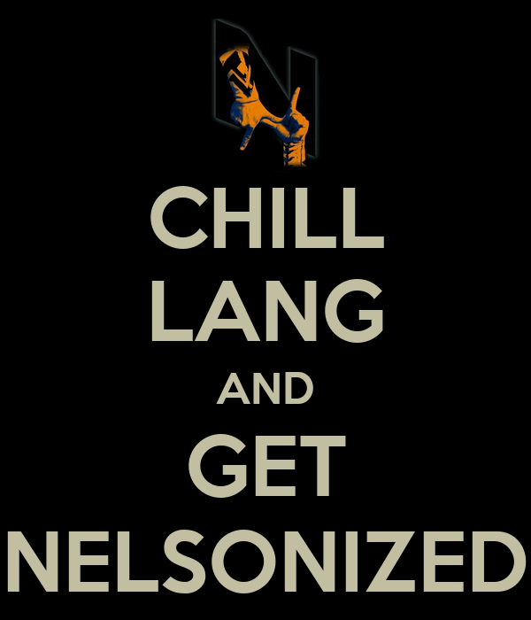 CHILL LANG AND GET NELSONIZED
