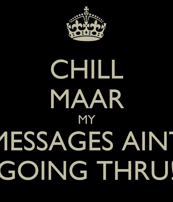 CHILL MAAR MY MESSAGES AINT GOING THRU!