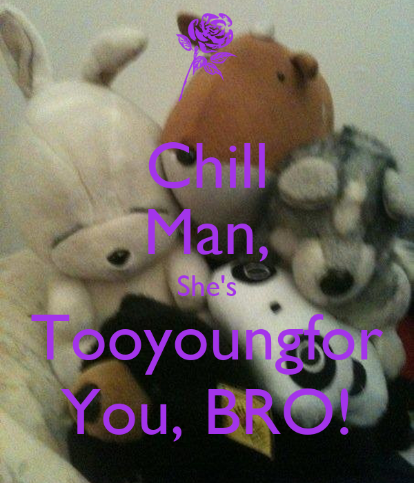 Chill Man, She's Tooyoungfor You, BRO!