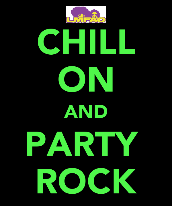 CHILL ON AND PARTY  ROCK