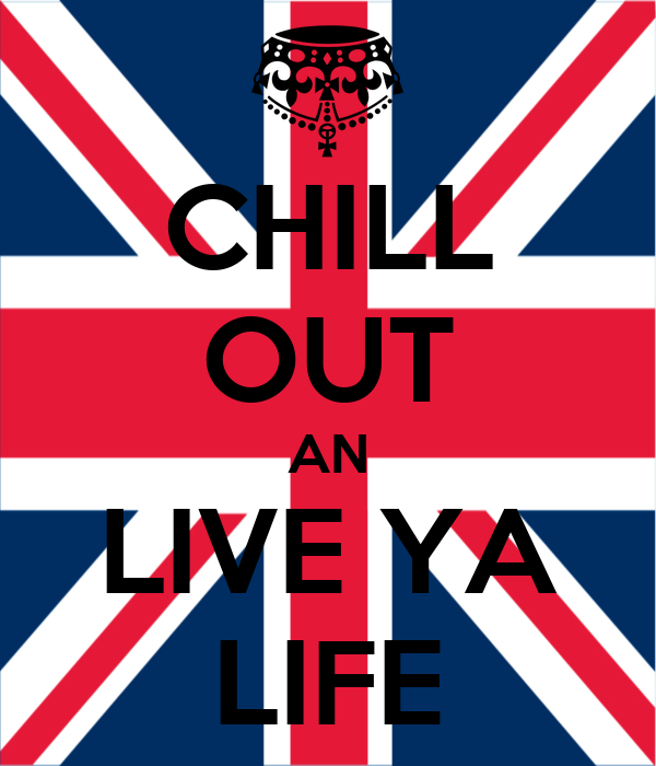 CHILL OUT AN LIVE YA LIFE