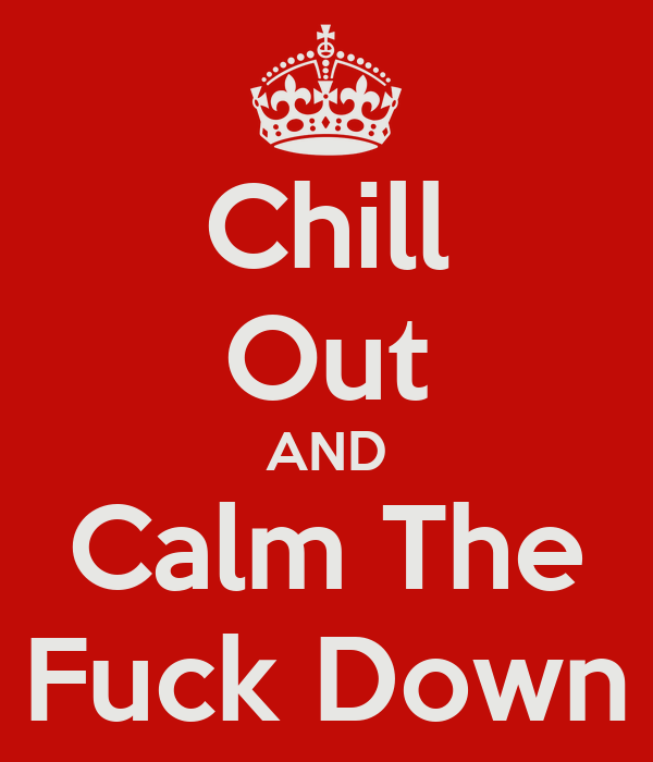 Chill Out AND Calm The Fuck Down