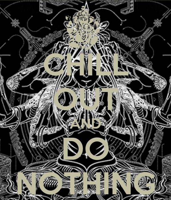 CHILL OUT AND DO NOTHING