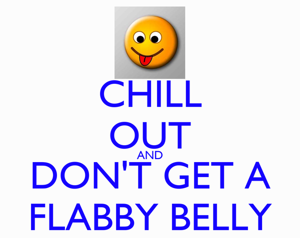 CHILL OUT AND DON'T GET A FLABBY BELLY