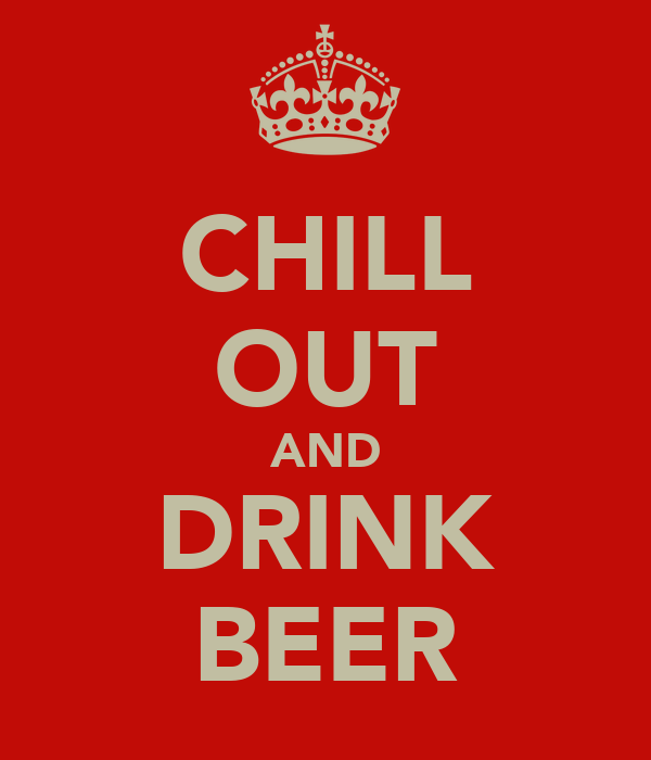 CHILL OUT AND DRINK BEER