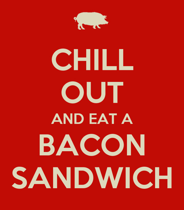 CHILL OUT AND EAT A BACON SANDWICH