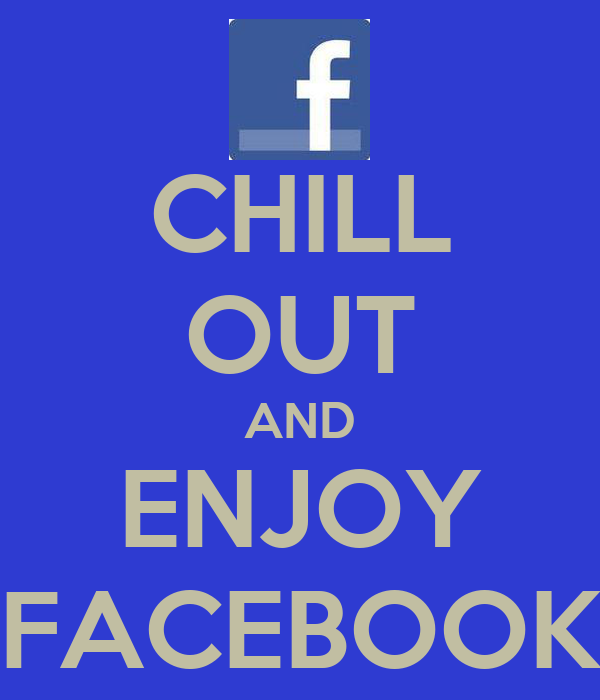 CHILL OUT AND ENJOY FACEBOOK