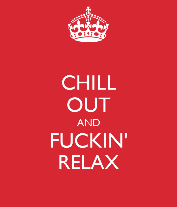 CHILL OUT AND FUCKIN' RELAX