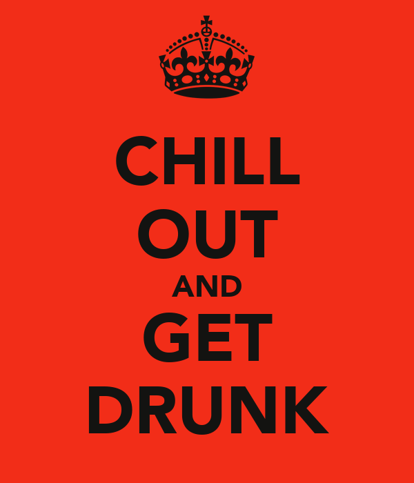 CHILL OUT AND GET DRUNK
