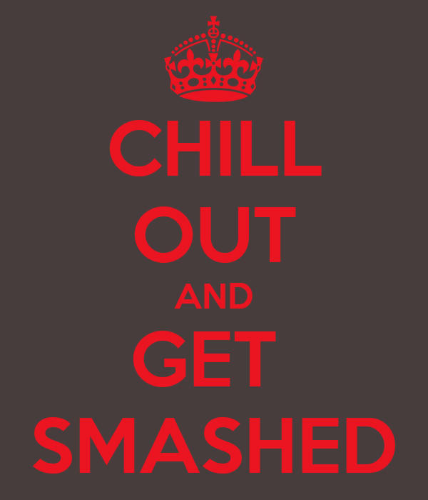 CHILL OUT AND GET  SMASHED
