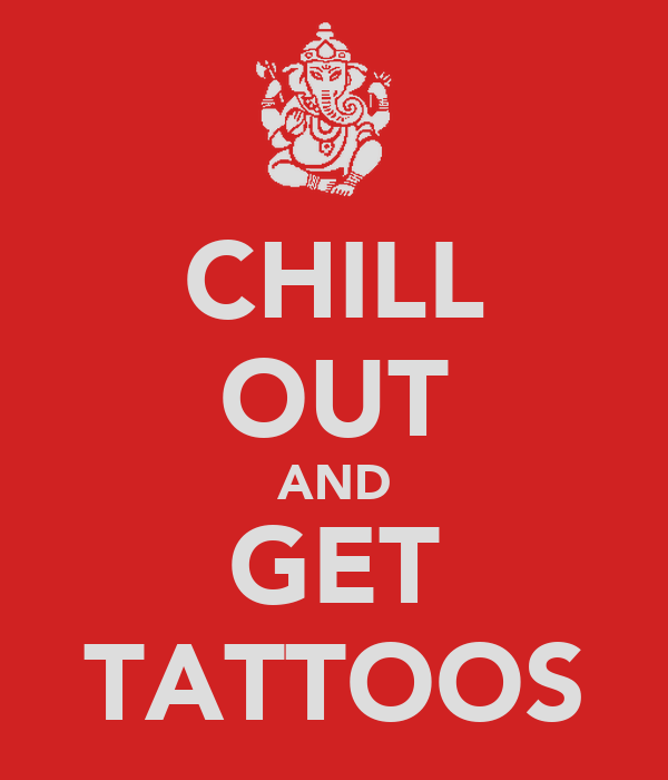 CHILL OUT AND GET TATTOOS