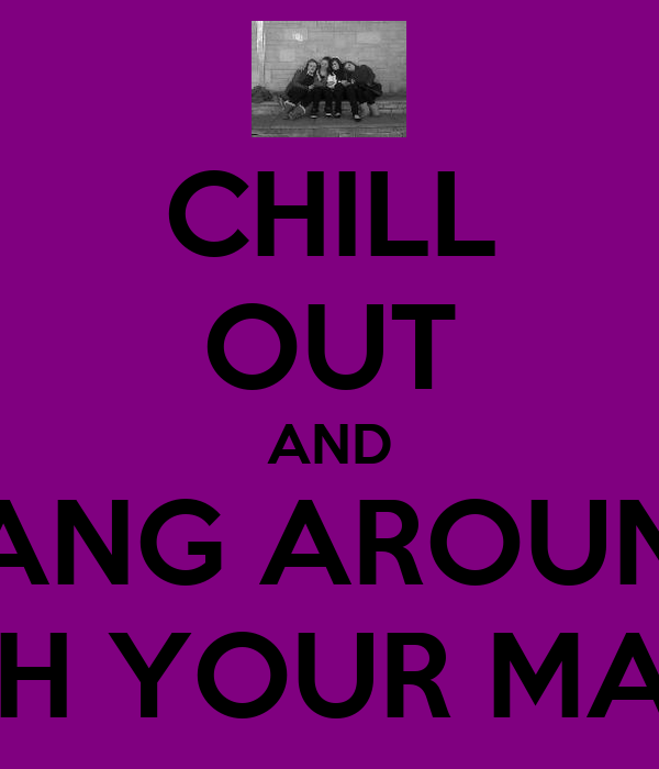 CHILL OUT AND HANG AROUND WITH YOUR MATES