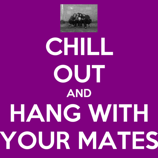 CHILL OUT AND HANG WITH YOUR MATES