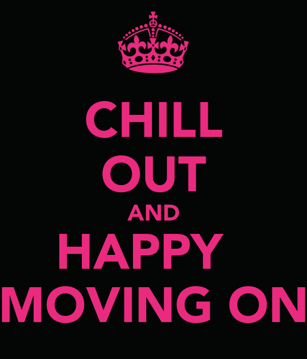 CHILL OUT AND HAPPY   MOVING ON