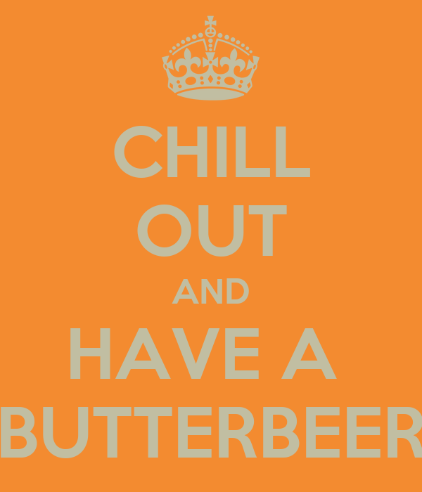 CHILL OUT AND HAVE A  BUTTERBEER