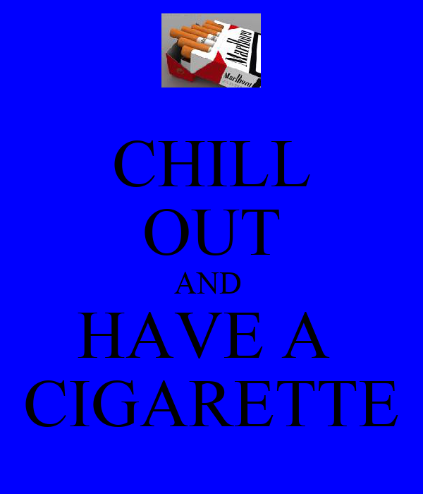 CHILL OUT AND  HAVE A  CIGARETTE