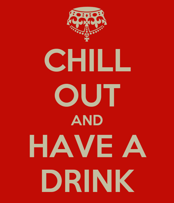CHILL OUT AND HAVE A DRINK