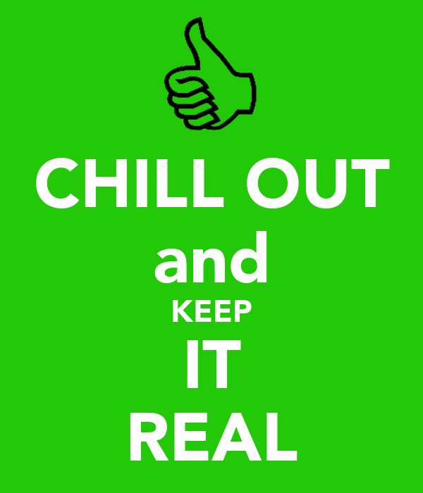 CHILL OUT and KEEP IT REAL