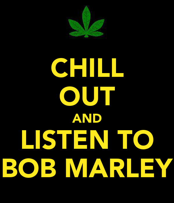 CHILL OUT AND LISTEN TO BOB MARLEY