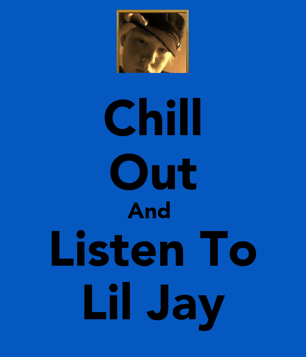 Chill Out And  Listen To Lil Jay