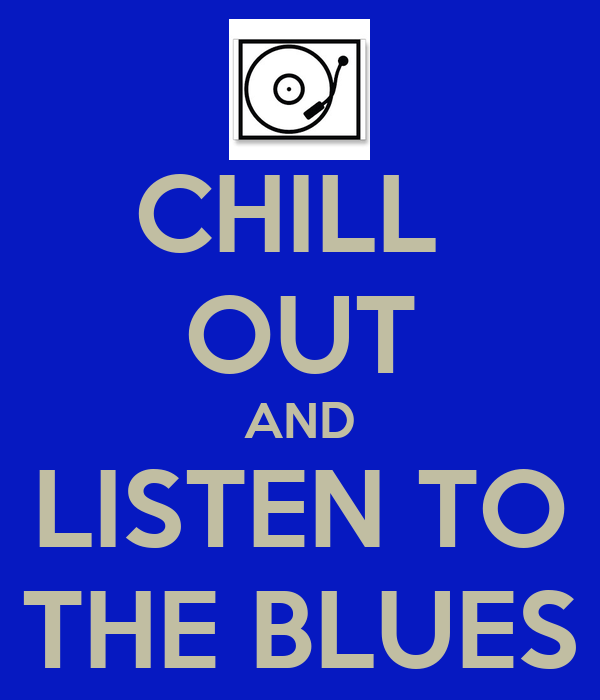 CHILL  OUT AND LISTEN TO THE BLUES
