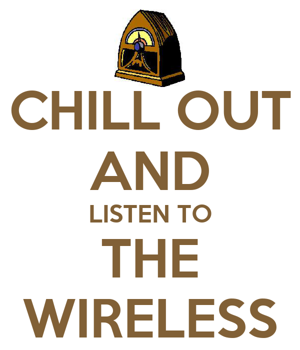 CHILL OUT AND LISTEN TO THE WIRELESS