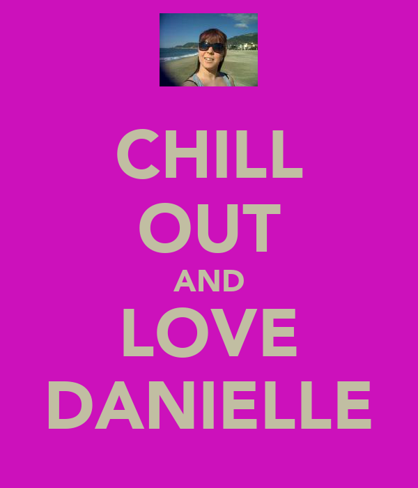 CHILL OUT AND LOVE DANIELLE