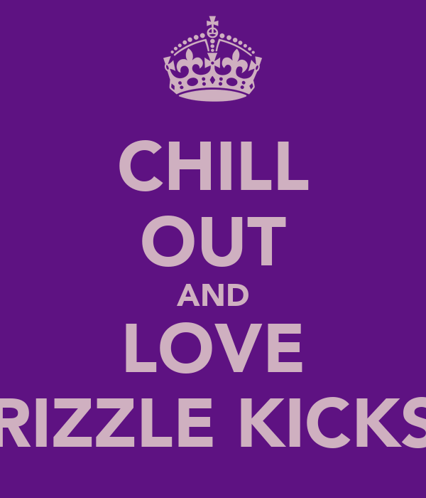 CHILL OUT AND LOVE RIZZLE KICKS