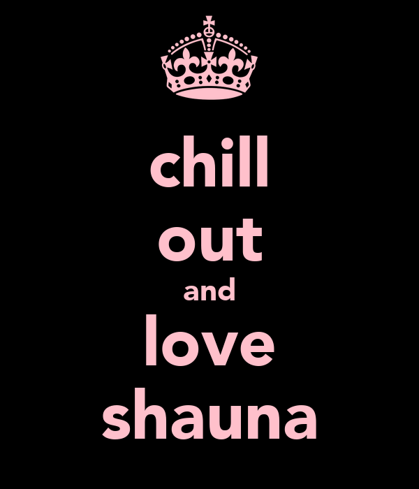 chill out and love shauna