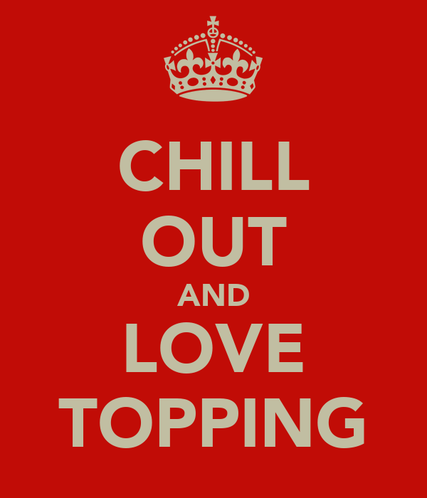 CHILL OUT AND LOVE TOPPING