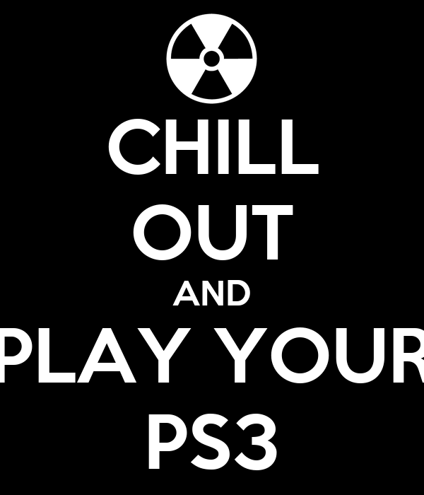 CHILL OUT AND PLAY YOUR PS3