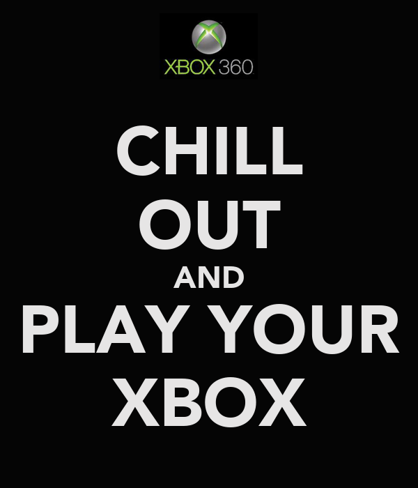 CHILL OUT AND PLAY YOUR XBOX