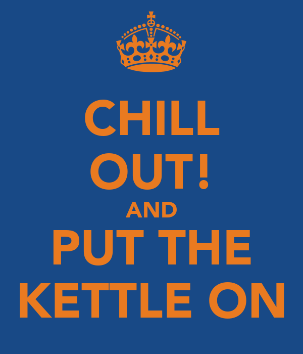 CHILL OUT! AND PUT THE KETTLE ON