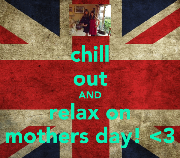 chill out AND relax on mothers day! <3