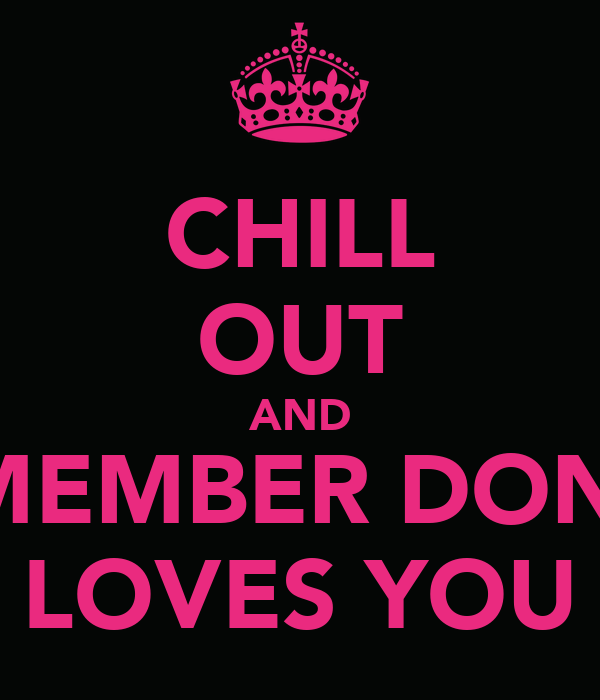 CHILL OUT AND REMEMBER DONNA LOVES YOU