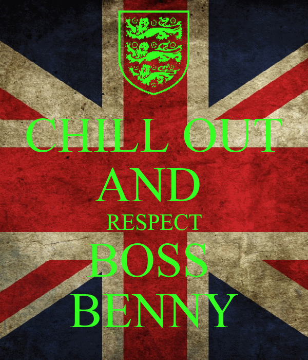 CHILL OUT AND  RESPECT BOSS  BENNY