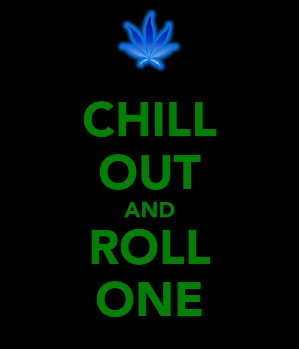CHILL OUT AND ROLL ONE