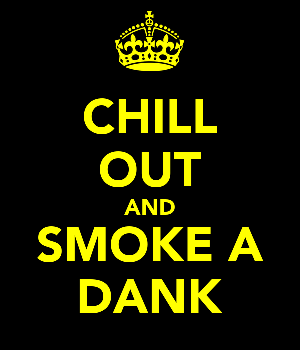 CHILL OUT AND SMOKE A DANK
