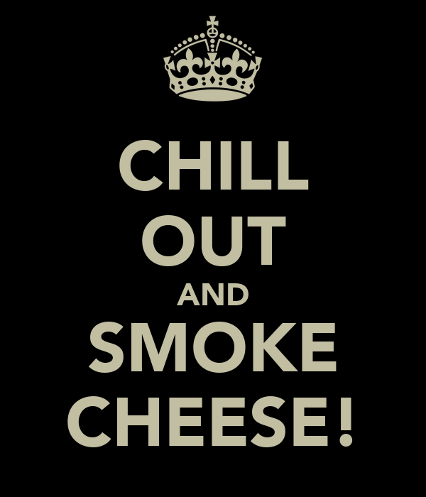 CHILL OUT AND SMOKE CHEESE!