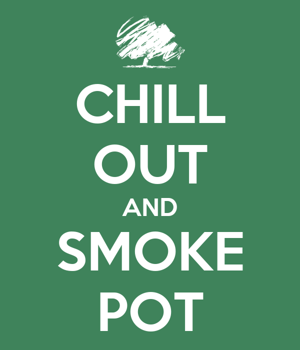 CHILL OUT AND SMOKE POT