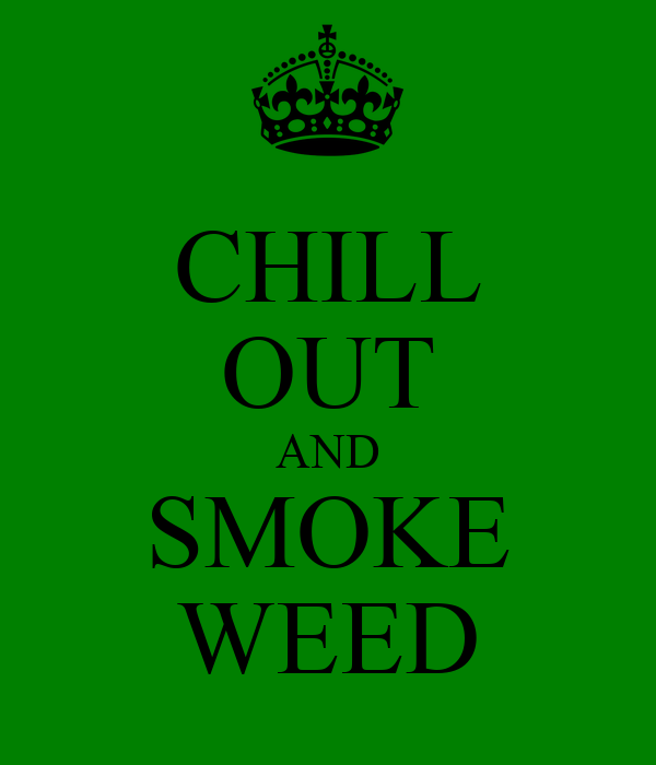 CHILL OUT AND SMOKE WEED