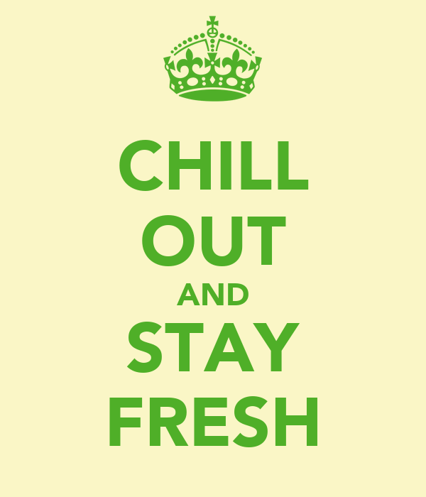 CHILL OUT AND STAY FRESH