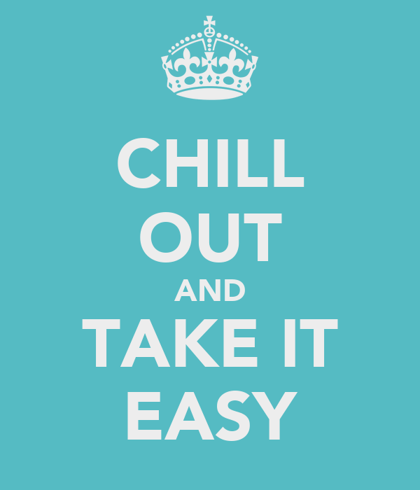 CHILL OUT AND TAKE IT EASY